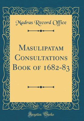 Masulipatam Consultations Book of 1682-83 (Classic Reprint) - Office, Madras Record