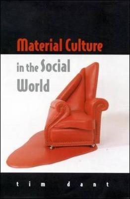 Material Culture in the Social World - Dant, Tim, Dr., and Dant Tim