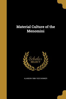 Material Culture of the Menomini - Skinner, Alanson 1886-1925