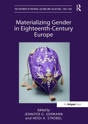 Materializing Gender in Eighteenth-Century Europe - Germann, Jennifer G (Editor), and Strobel, Heidi A (Editor)