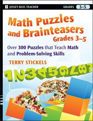 Math Puzzles and Brainteasers, Grades 3-5: Over 300 Puzzles That Teach Math and Problem-Solving Skills - Stickels, Terry