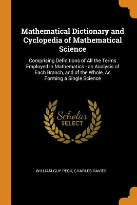 Mathematical Dictionary and Cyclopedia of Mathematical Science: Comprising Definitions of All the Terms Employed in Mathematics - An Analysis of Each Branch, and of the Whole, as Forming a Single Science - Peck, William Guy, and Davies, Charles