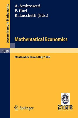 Mathematical Economics: Lectures Given at the 2nd 1986 Session of the Centro Internazionale Matematico Estivo (C.I.M.E.) Held at Montecatini Terme, Italy, June 25 - July 3, 1986 - Ambrosetti, Antonio (Editor), and Gori, Franco (Editor), and Lucchetti, Roberto (Editor)