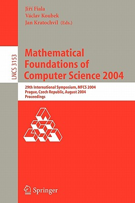 Mathematical Foundations of Computer Science 2004: 29th International Symposium, Mfcs 2004, Prague, Czech Republic, August 22-27, 2004, Proceedings - Fiala, Jiri (Editor), and Koubek, Vaclav (Editor), and Kratochvil, Jan (Editor)