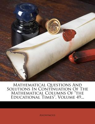 Mathematical Questions and Solutions in Continuation of the Mathematical Columns of the Educational Times... - Anonymous
