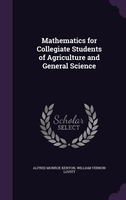 Mathematics for Collegiate Students of Agriculture and General Science - Kenyon, Alfred Monroe, and Lovitt, William Vernon