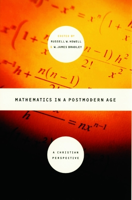 Mathematics in a Postmodern Age: A Christian Perspective - Bradley, James, and Howell, Russell W (Editor), and Bradley, W James (Editor)
