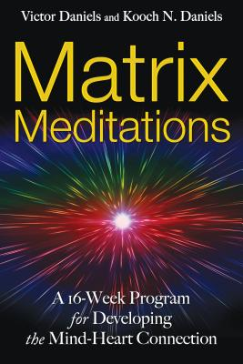Matrix Meditations: A 16-Week Program for Developing the Mind-Heart Connection - Daniels, Victor, and Daniels, Kooch N