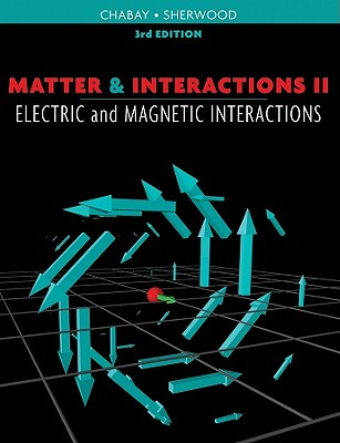 Matter & Interactions II: Electric and Magnetic Interactions - Chabay, Ruth W, and Sherwood, Bruce A