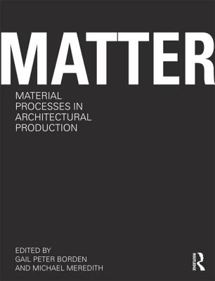 Matter: Material Processes in Architectural Production - Borden, Gail Peter (Editor), and Meredith, Michael (Editor)