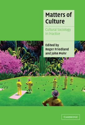 Matters of Culture: Cultural Sociology in Practice - Friedland, Roger (Editor)