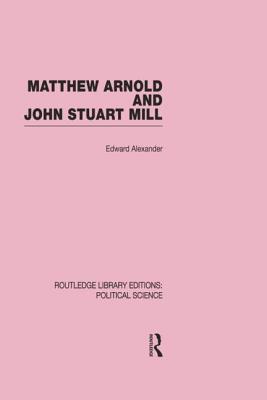 Matthew Arnold and John Stuart Mill: Volume 15 - Alexander, Edward