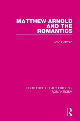 Matthew Arnold and the Romantics - Gottfried, Leon