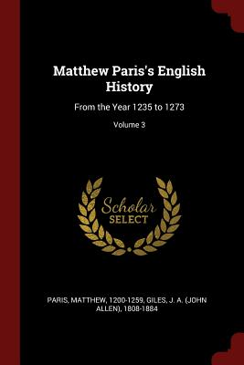 Matthew Paris's English History: From the Year 1235 to 1273; Volume 3 - 1200-1259, Paris Matthew