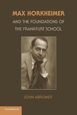 Max Horkheimer and the Foundations of the Frankfurt School - Abromeit, John