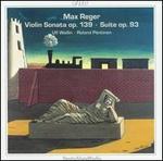Max Reger: Violin Sonata, Op. 139; Suite, Op. 93