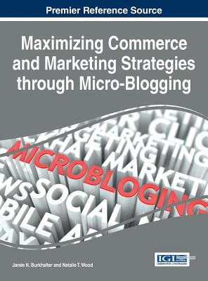 Maximizing Commerce and Marketing Strategies Through Micro-Blogging - Burkhalter, JanUe N. (Editor), and Wood, Natalie T. (Editor)