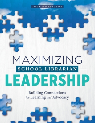 Maximizing School Librarian Leadership: Building Connections for Learning and Advocacy - Moreillon, Judi