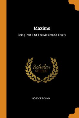 Maxims: Being Part 1 of the Maxims of Equity - Pound, Roscoe