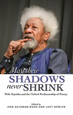 May Their Shadows Never Shrink: Wole Soyinka and the Oxford Professorship of Poetry - Agyeman-Duah, Ivor (Editor), and Newlyn, Lucy (Editor)