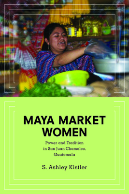 Maya Market Women: Power and Tradition in San Juan Chamelco, Guatemala - Kistler, S Ashley