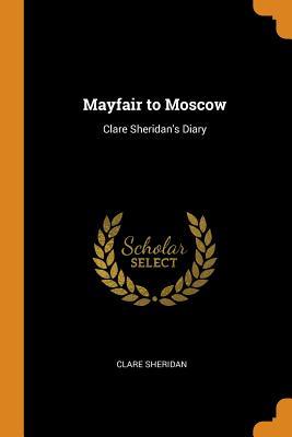 Mayfair to Moscow: Clare Sheridan's Diary - Sheridan, Clare
