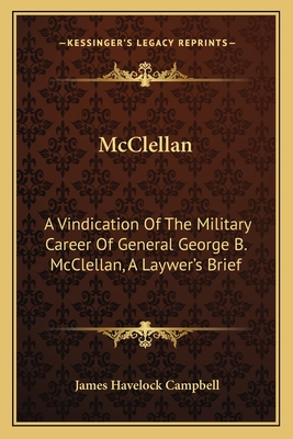 McClellan: A Vindication of the Military Career of General George B. McClellan, a Laywer's Brief - Campbell, James Havelock