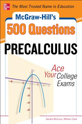 McGraw-Hill's 500 College Precalculus Questions: Ace Your College Exams: 3 Reading Tests + 3 Writing Tests + 3 Mathematics Tests - McCune, Sandra, PhD, and Clark, William