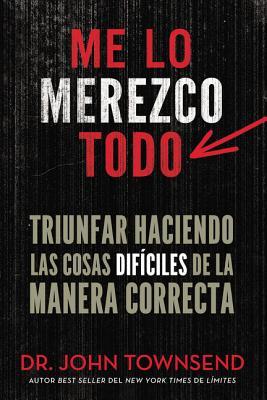 Me Lo Merezco Todo: Triunfar Haciendo Las Cosas Dificiles de La Manera Correcta - Townsend, John, Dr.