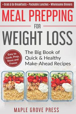 Meal Prepping for Weight Loss: The Big Book of Quick & Healthy Make Ahead Recipes. Easy to Cook, Prep, Store, Freeze: Packable Lunches, Grab & Go Breakfasts, Wholesome Dinners (120+ Recipes with Pics) - Press, Maple Grove