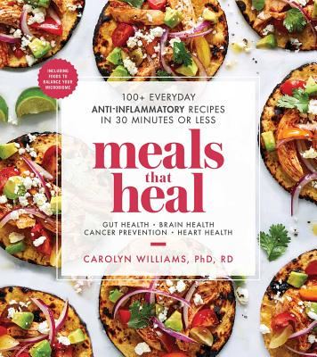 Meals That Heal: 100+ Everyday Anti-Inflammatory Recipes in 30 Minutes or Less - Williams, Carolyn