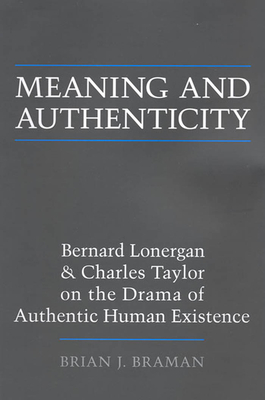 Meaning and Authenticity: Bernard Lonergan and Charles Taylor on the Drama of Authentic Human Existence - Braman, Brian J