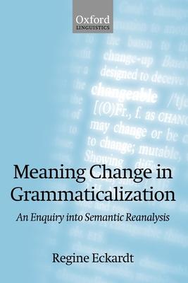 Meaning Change in Grammaticalization: An Enquiry Into Semantic Reanalysis - Eckardt, Regine