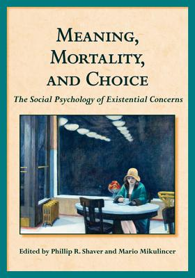 Meaning, Mortality, and Choice: The Social Psychology of Existential Concerns - Shaver, Phillip R, PhD (Editor), and Mikulincer, Mario, PhD (Editor)