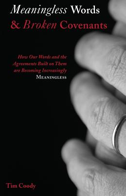 Meaningless Words & Broken Covenants: How Our Words and the Agreements Built on Them Are Becoming Increasingly Meaningless - Coody, Tim