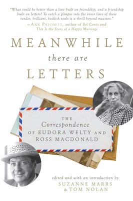 Meanwhile There Are Letters: The Correspondence of Eudora Welty and Ross MacDonald - Marrs, Suzanne (Editor), and Nolan, Tom (Editor)