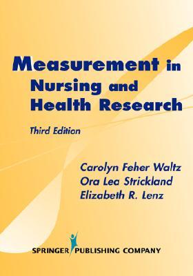 Measurement in Nursing and Health Research: Third Edition - Waltz, Carolyn Feher, RN, PhD, FAAN, and Strickland, Ora L, RN, PhD, Faan, and Lenz, Elizabeth R, RN, PhD, Faan