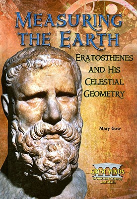 Measuring the Earth: Eratosthenes and His Celestial Geometry - Gow, Mary