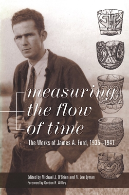 Measuring the Flow of Time: The Works of James A. Ford, 1935-1941 - Ford, James A, and O'Brien, Michael J (Editor), and Lyman, R Lee (Editor)