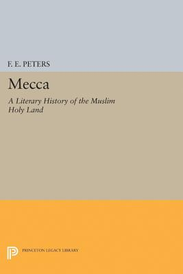 Mecca: A Literary History of the Muslim Holy Land - Peters, F E