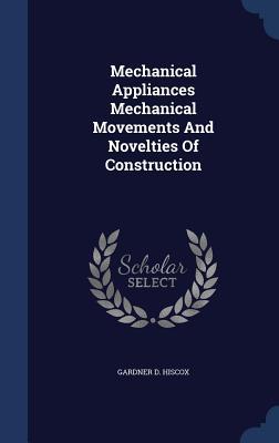 Mechanical Appliances Mechanical Movements and Novelties of Construction - Hiscox, Gardner D