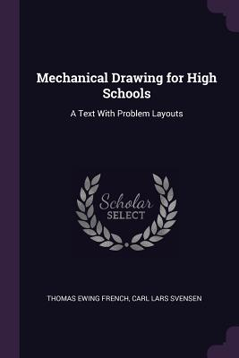 Mechanical Drawing for High Schools: A Text with Problem Layouts - French, Thomas Ewing, and Svensen, Carl Lars