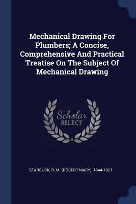 Mechanical Drawing for Plumbers; A Concise, Comprehensive and Practical Treatise on the Subject of Mechanical Drawing - Starbuck, R M (Robert Macy) 1844-1927 (Creator)