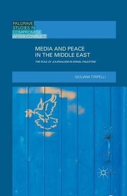 Media and Peace in the Middle East: The Role of Journalism in Israel-Palestine - Tiripelli, G