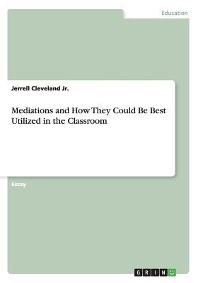 Mediations and How They Could Be Best Utilized in the Classroom - Cleveland Jr, Jerrell