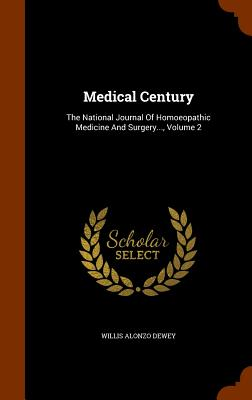 Medical Century: The National Journal of Homoeopathic Medicine and Surgery..., Volume 2 - Dewey, Willis Alonzo