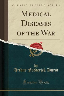 Medical Diseases of the War (Classic Reprint) - Hurst, Arthur Frederick, Sir