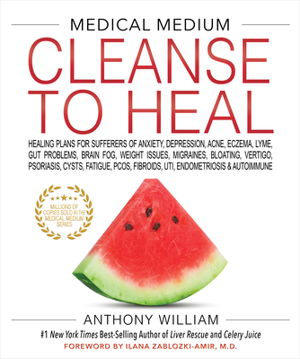 MEDICAL MEDIUM CLEANSE TO HEAL: Healing Plans for Sufferers of Anxiety, Depression, Acne, Eczema, Lyme, Gut Problems, Brain Fog, Weight Issues, Migraines, Bloating, Vertigo, Psoriasis, Cysts, Fatigue, PCOS, Fibroids, UTI, Endometriosis & Autoimmune - William, Anthony