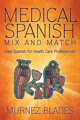 Medical Spanish Mix and Match: Easy Spanish for Health Care Professionals - Blades, Murnez