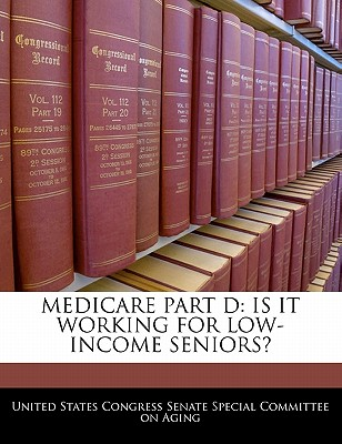 Medicare Part D: Is It Working for Low-Income Seniors? - United States Congress Senate Special Co (Creator)